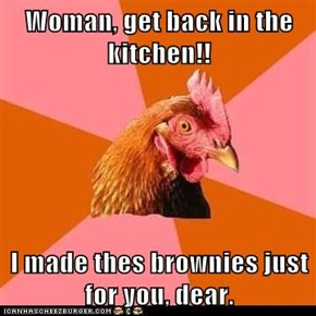Woman, get back in the kitchen!!  I made thes brownies just for you, dear.