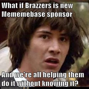 What if Brazzers is new Mememebase sponsor  And we're all helping them do it without knowing it?