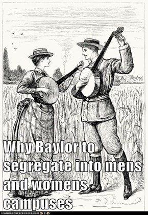 Why Baylor to segregate into mens and womens campuses