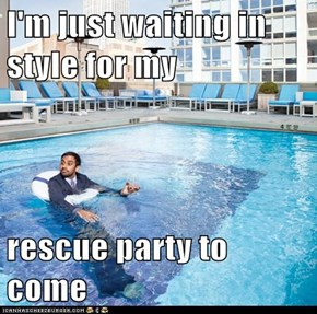 I'm just waiting in style for my   rescue party to come