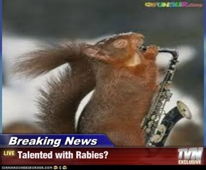 Breaking News - Talented with Rabies?