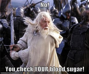 No!  You check YOUR blood sugar!