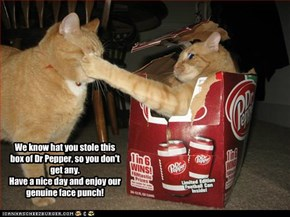 We know hat you stole this box of Dr Pepper, so you don't get any. Have a nice day and enjoy our genuine face punch!