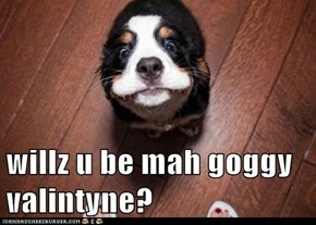willz u be mah goggy valintyne?