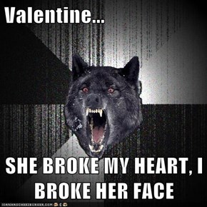Valentine...  SHE BROKE MY HEART, I BROKE HER FACE
