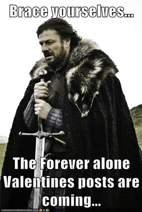 Brace yourselves...  The Forever alone Valentines posts are coming...