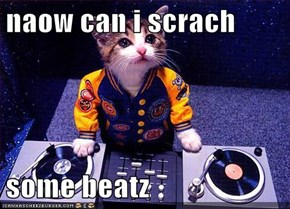 naow can i scrach  some beatz