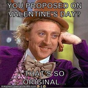 YOU PROPOSED ON VALENTINE'S DAY?  THAT'S SO ORIGINAL...