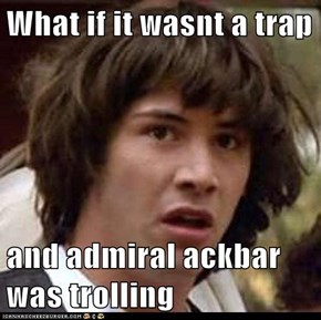 What if it wasnt a trap  and admiral ackbar was trolling
