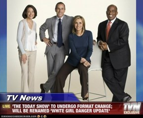 TV News - 'THE TODAY SHOW' TO UNDERGO FORMAT CHANGE; WILL BE RENAMED 'WHITE GIRL DANGER UPDATE'