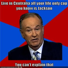 Live in Centralia all your life only cop you know is Jackson  You can't explain that