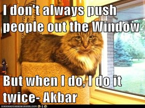 I don't always push people out the Window  But when I do, I do it twice- Akbar