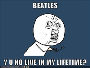 BEATLES  Y U NO LIVE IN MY LIFETIME?