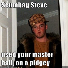 Scumbag Steve  used your master ball, on a pidgey