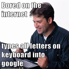 Bored on the internet  types all letters on keyboard into google