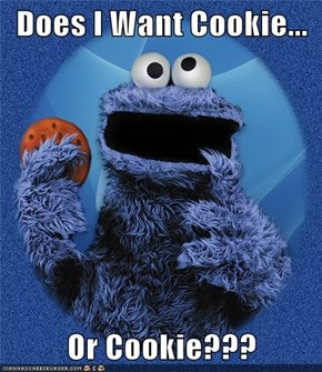 Does I Want Cookie...  Or Cookie???