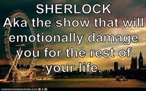 SHERLOCK Aka the show that will emotionally damage you for the rest of your life.
