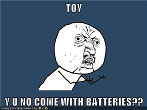 TOY  Y U NO COME WITH BATTERIES??