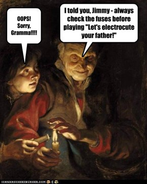 "I told you, Jimmy - always check the fuses before playing ""Let's electrocute your father!"""