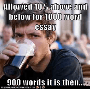 Allowed 10% above and below for 1000 word essay  900 words it is then...