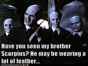 Have you seen my brother Scorpius? He may be wearing a lot of leather...