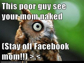 This poor guy see your mom naked  (Stay off Facebook mom!!) >.<