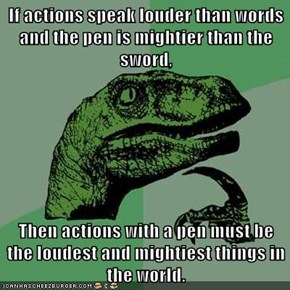 If actions speak louder than words and the pen is mightier than the sword,  Then actions with a pen must be the loudest and mightiest things in the world.