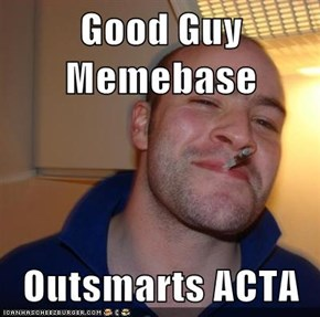 Good Guy Memebase  Outsmarts ACTA