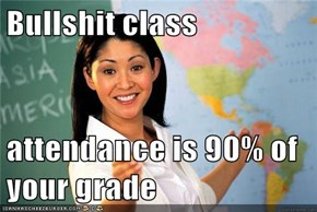 Bullshit class  attendance is 90% of your grade