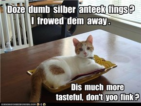 Doze  dumb  silber  anteek  fings ?    I  frowed  dem  away .