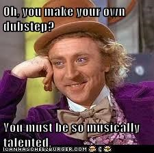 Oh, you make your own dubstep?  You must be so musically talented.