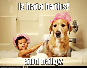 iz hate baths!  and babyz