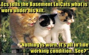 "Ecs tells the Basement LolCats what is worn under his kilt.    ""Nothing is worn. It's all in fine working condition...See?"""