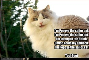 I'm Popeye the sailor cat,I'm Popeye the sailor cat,I'm strong to the finich,Cause I eats my spinach,I'm Popeye the sailor catToot Toot