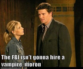 The FBI isn't gonna hire a vampire, moron