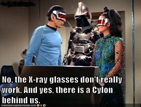 No, the X-ray glasses don't really work. And yes, there is a Cylon behind us.
