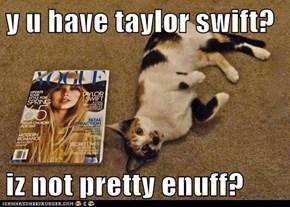 y u have taylor swift?  iz not pretty enuff?