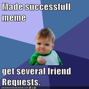 Made successfull meme  get several friend Requests.