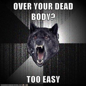 OVER YOUR DEAD BODY?  TOO EASY