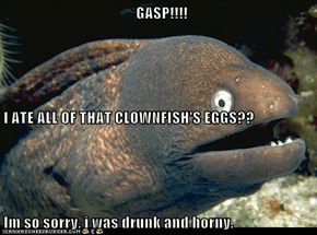 *GASP!!!! I ATE ALL OF THAT CLOWNFISH'S EGGS?? Im so sorry. i was drunk and horny.