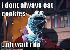 i dont always eat cookies  ...oh wait i do