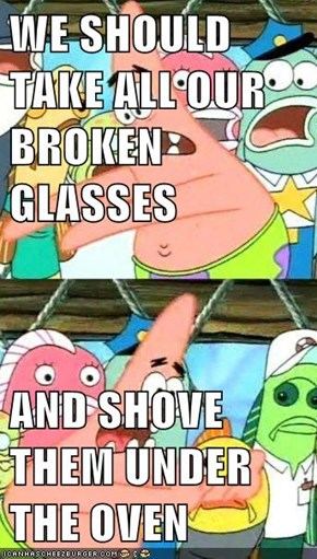 WE SHOULD TAKE ALL OUR BROKEN GLASSES  AND SHOVE THEM UNDER THE OVEN