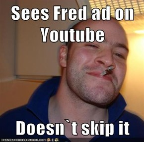 Sees Fred ad on Youtube  Doesn`t skip it