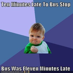 Ten Minutes Late To Bus Stop  Bus Was Eleven Minutes Late