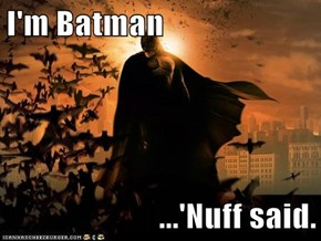 I'm Batman  ...'Nuff said.
