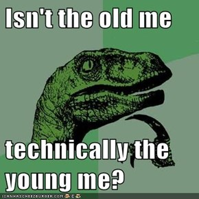 Isn't the old me  technically the young me?