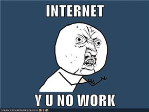 INTERNET  Y U NO WORK