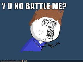 Y U NO BATTLE ME?