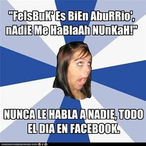 """""""FeIsBuK' Es BiEn AbuRRio', nAdiE Me HaBlaAh NUnKaH!"""""""
