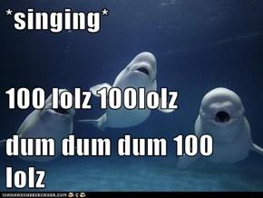 *singing* 100 lolz 100lolz dum dum dum 100 lolz